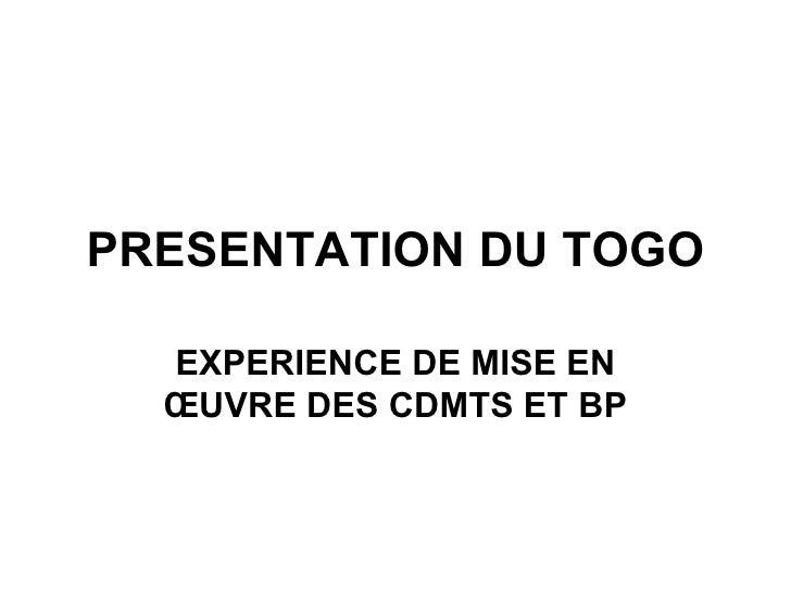 PRESENTATION DU TOGO EXPERIENCE DE MISE EN ŒUVRE DES CDMTS ET BP