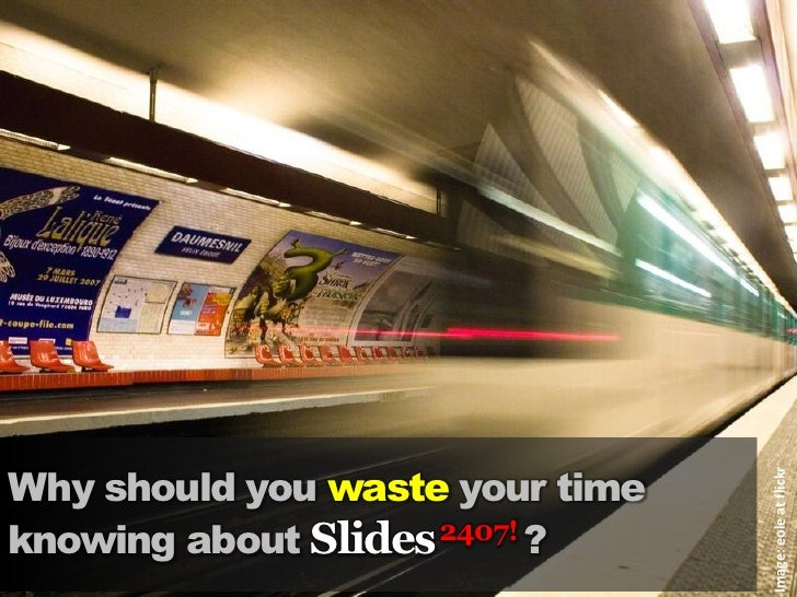 Why should you waste your time                                      Image: eole at flickr knowing about Slides 2407! ?