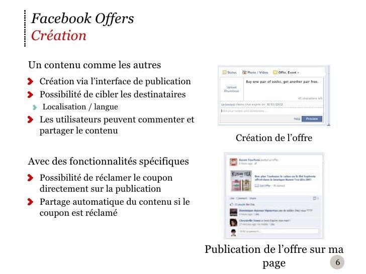 Facebook OffersCréationU n contenu comme les autres  Création via l'interface de publication  Possibilité de cibler les d...