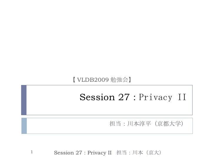 Session 27 :  Privacy II 担当:川本淳平(京都大学) Session 27 : Privacy II  担当:川本(京大) 【 VLDB2009 勉強会】