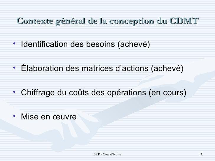 Contexte général de la conception du CDMT <ul><li>Identification des besoins (achevé) </li></ul><ul><li>Élaboration des ma...