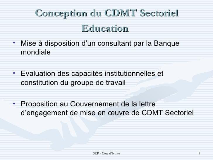 Conception du CDMT Sectoriel Education  <ul><li>Mise à disposition d'un consultant par la Banque mondiale </li></ul><ul><...