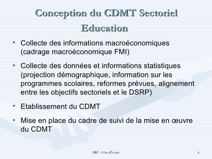 Conception du CDMT Sectoriel Education  <ul><li>Collecte des informations macroéconomiques (cadrage macroéconomique FMI) ...