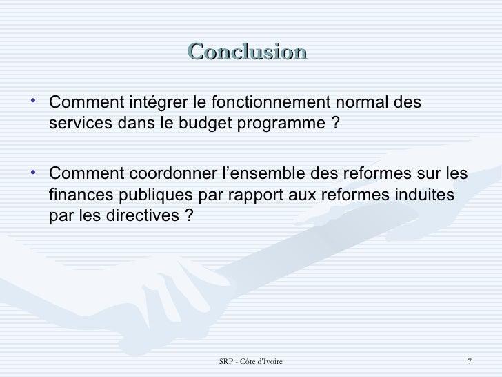 Conclusion  <ul><li>Comment intégrer le fonctionnement normal des services dans le budget programme ?  </li></ul><ul><li>...