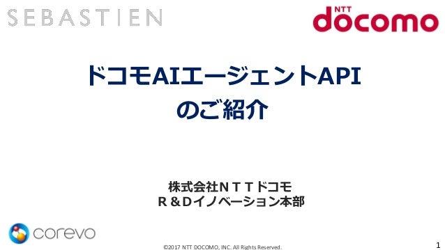 ドコモAIエージェントAPI のご紹介 ©2017 NTT DOCOMO, INC. All Rights Reserved. 株式会社NTTドコモ R&Dイノベーション本部 1