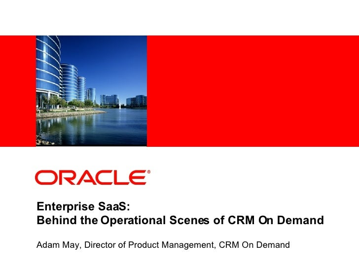 Enterprise SaaS: Behind the Operational Scenes of CRM On Demand Adam May, Director of Product Management, CRM On Demand