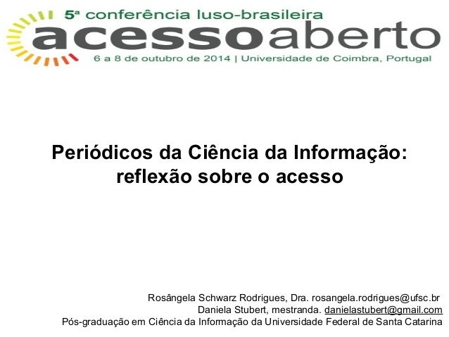 Periódicos da Ciência da Informação:  reflexão sobre o acesso  Rosângela Schwarz Rodrigues, Dra. rosangela.rodrigues@ufsc....