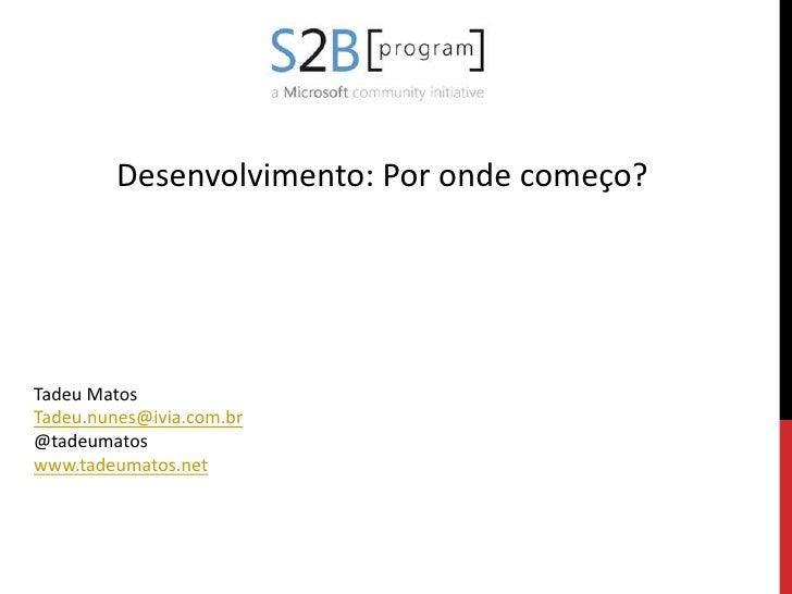 Desenvolvimento: Por onde começo?<br />Tadeu Matos<br />Tadeu.nunes@ivia.com.br<br />@tadeumatos<br />www.tadeumatos.net<b...