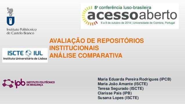 AVALIAÇÃO DE REPOSITÓRIOS  INSTITUCIONAIS  ANÁLISE COMPARATIVA  Maria Eduarda Pereira Rodrigues (IPCB)  Maria João Amante ...