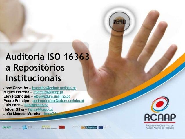 Auditoria ISO 16363  a Repositórios  Institucionais  José Carvalho – jcarvalho@sdum.uminho.pt  Miguel Ferreira – mferreira...
