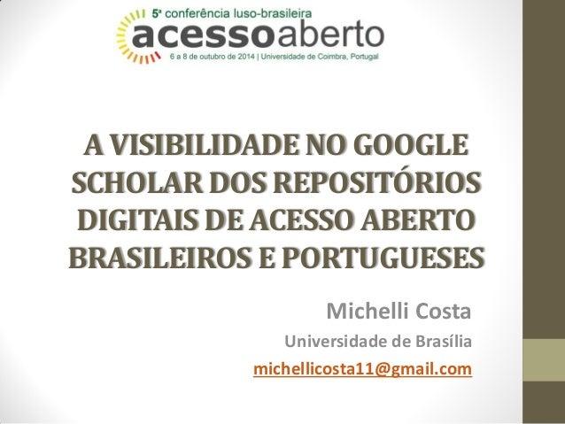 A VISIBILIDADE NO GOOGLE SCHOLAR DOS REPOSITÓRIOS DIGITAIS DE ACESSO ABERTO BRASILEIROS E PORTUGUESES  Michelli Costa  Uni...
