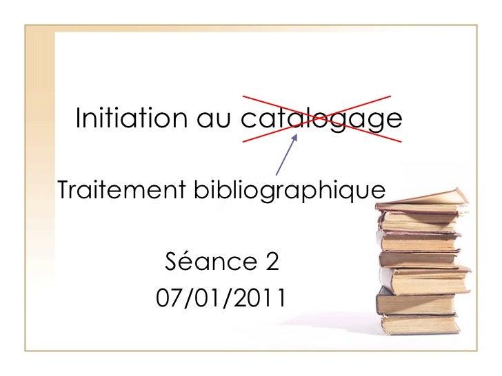 Initiation au catalogage Traitement bibliographique Séance 2 07/01/2011