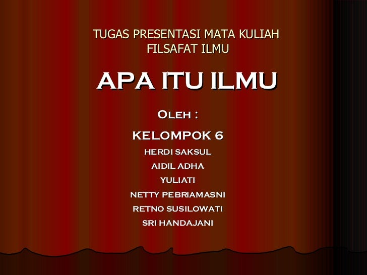 TUGAS PRESENTASI MATA KULIAH  FILSAFAT ILMU APA ITU ILMU Oleh : KELOMPOK 6 HERDI SAKSUL AIDIL ADHA YULIATI NETTY PEBRIAMAS...