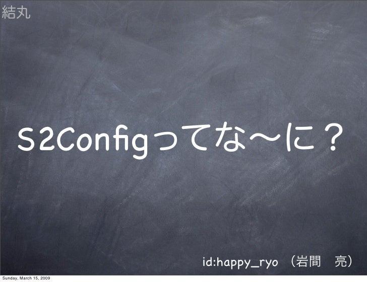 S2Config                            id:happy_ryo Sunday, March 15, 2009