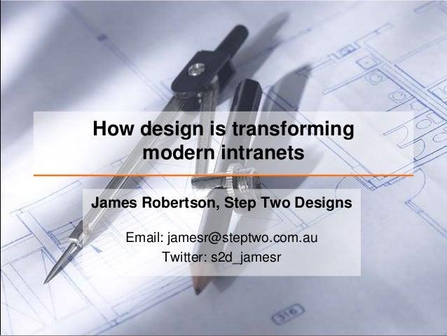 How design is transforming    modern intranetsJames Robertson, Step Two Designs    Email: jamesr@steptwo.com.au          T...
