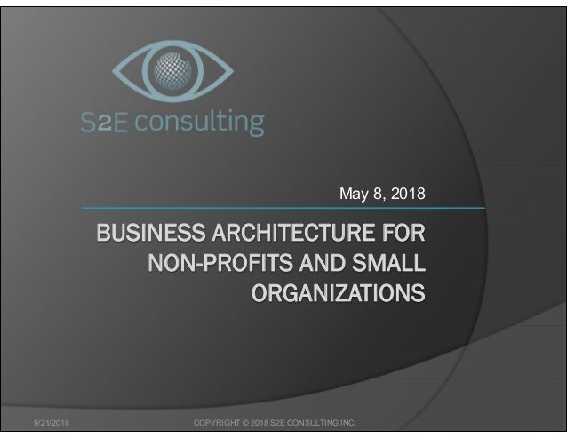 BUSINESS ARCHITECTURE FOR NON-PROFITS AND SMALL ORGANIZATIONS May 8, 2018 9/21/2018 COPYRIGHT © 2018 S2E CONSULTING INC.
