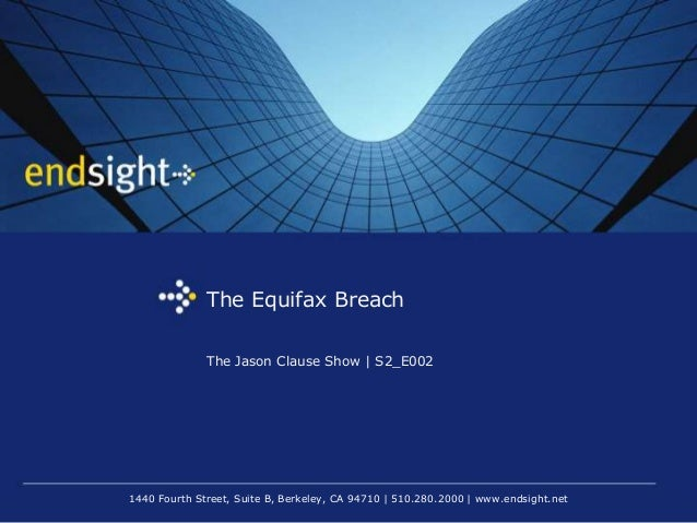 1440 Fourth Street, Suite B, Berkeley, CA 94710   510.280.2000   www.endsight.net The Equifax Breach The Jason Clause Show...