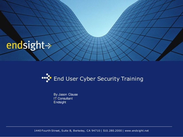 1440 Fourth Street, Suite B, Berkeley, CA 94710 | 510.280.2000 | www.endsight.net End User Cyber Security Training By Jaso...