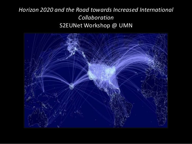 Horizon 2020 and the Road towards Increased International Collaboration S2EUNet Workshop @ UMN