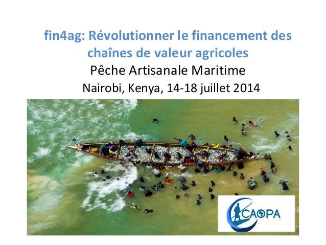 fin4ag: Révolutionner le financement des chaînes de valeur agricoles Pêche Artisanale Maritime Nairobi, Kenya, 14-18 juill...