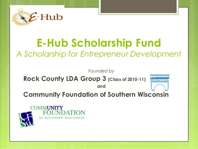 E-Hub Scholarship Fund A Scholarship for Entrepreneur Development Founded by Rock County LDA Group 3 (Class of 2010-11) an...