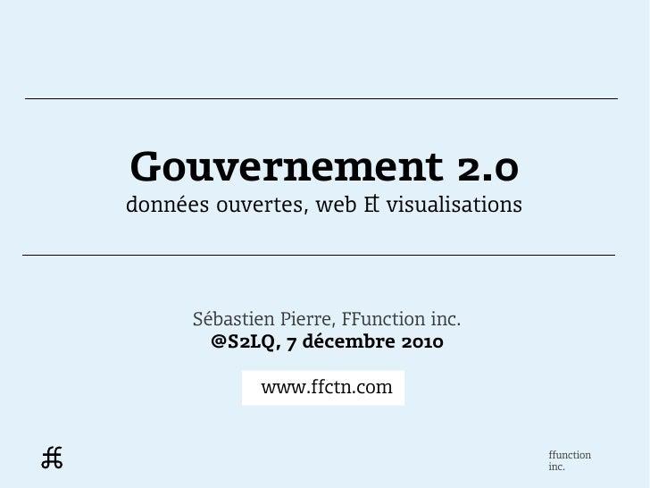 Gouvernement 2.0données ouvertes, web & visualisations      Sébastien Pierre, FFunction inc.        @S2LQ, 7 décembre 2010...
