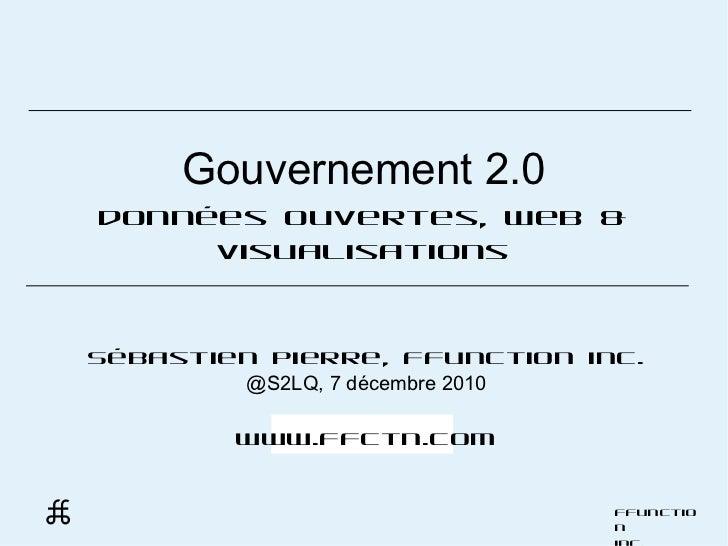 Gouvernement 2.0 données ouvertes, web & visualisations Sébastien Pierre, FFunction inc. @S2LQ, 7 décembre 2010 www.ffctn....