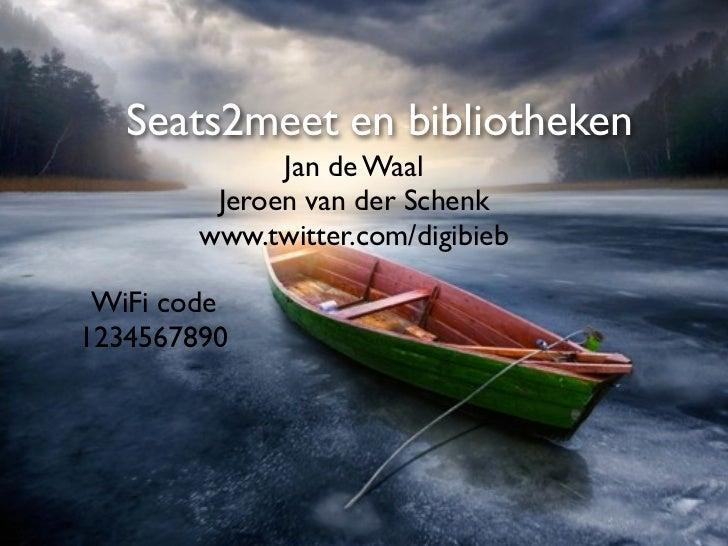 Seats2meet en bibliotheken              Jan de Waal         Jeroen van der Schenk        www.twitter.com/digibieb WiFi cod...