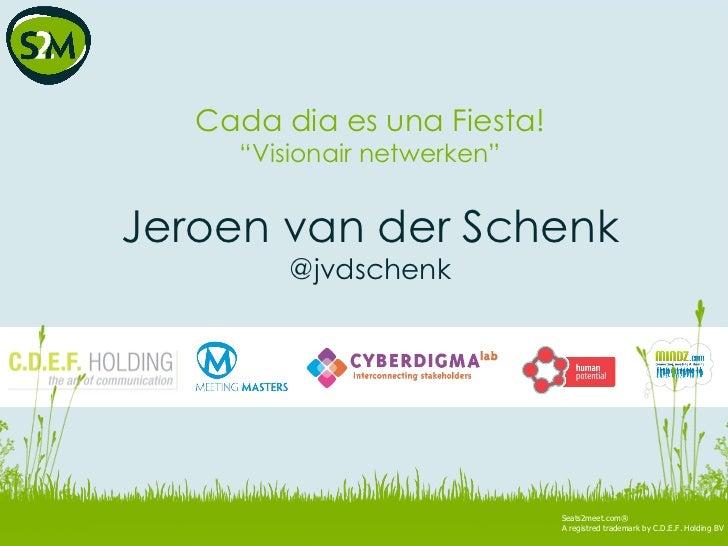 "Seats2meet.com® A registred trademark by C.D.E.F. Holding BV Cada dia es una Fiesta! "" Visionair netwerken"" Jeroen van der..."