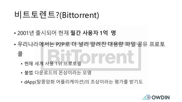 비트토렌트?(Bittorrent) • 2001년 출시되어 현재 월간 사용자 1억 명 • 우리나라에서는 P2P로 더 널리 알려진 대용량 파일 공유 프로토 콜 • 현재 세계 사용 1위 프로토콜 • 불법 다운로드의 온상이라는...