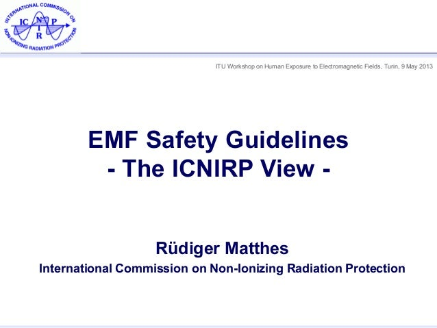 ITU Workshop on Human Exposure to Electromagnetic Fields, Turin, 9 May 2013EMF Safety Guidelines- The ICNIRP View -Rüdiger...