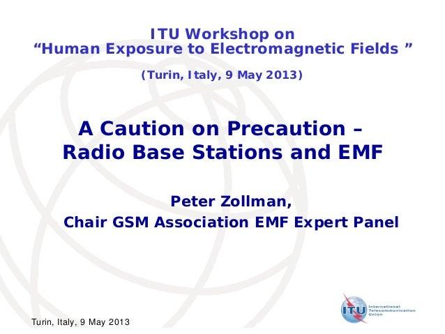 "A Caution on Precaution –Radio Base Stations and EMFPeter Zollman,Chair GSM Association EMF Expert PanelITU Workshop on""Hu..."