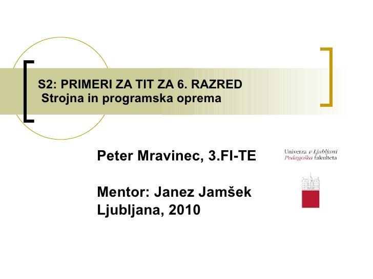 S2: PRIMERI ZA TIT ZA 6. RAZRED  Strojna in programska oprema Peter Mravinec, 3.FI-TE Mentor: Janez Jamšek Ljubljana, 2010