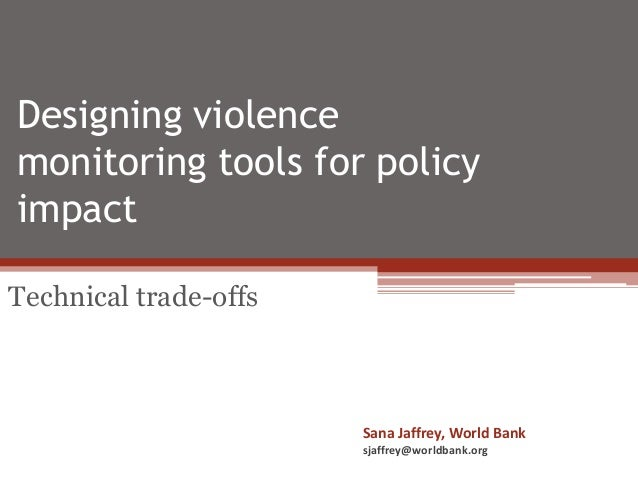 Designing violence monitoring tools for policy impact Technical trade-offs Sana Jaffrey, World Bank sjaffrey@worldbank.org
