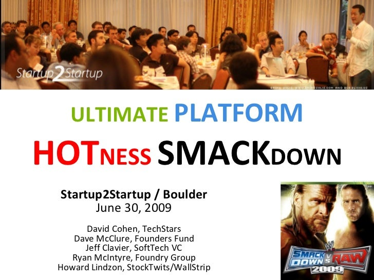 ULTIMATE   PLATFORM HOT NESS   SMACK DOWN Startup2Startup / Boulder June 30, 2009 David Cohen, TechStars Dave McClure, Fou...