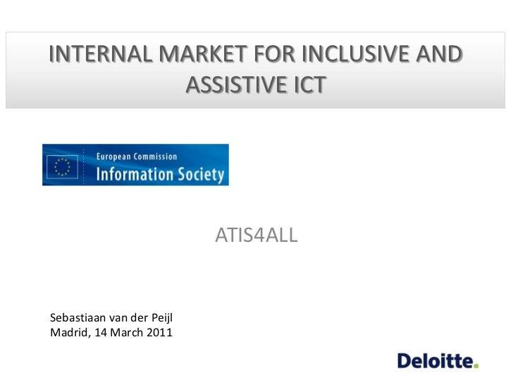 INTERNAL MARKET FOR INCLUSIVE AND ASSISTIVE ICT<br />ATIS4ALL<br />Sebastiaan van der Peijl<br />Madrid, 14 March 2011<br />