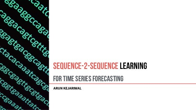 For Time Series Forecasting ARUN KEJARIWAL Sequence-2-Sequence Learning