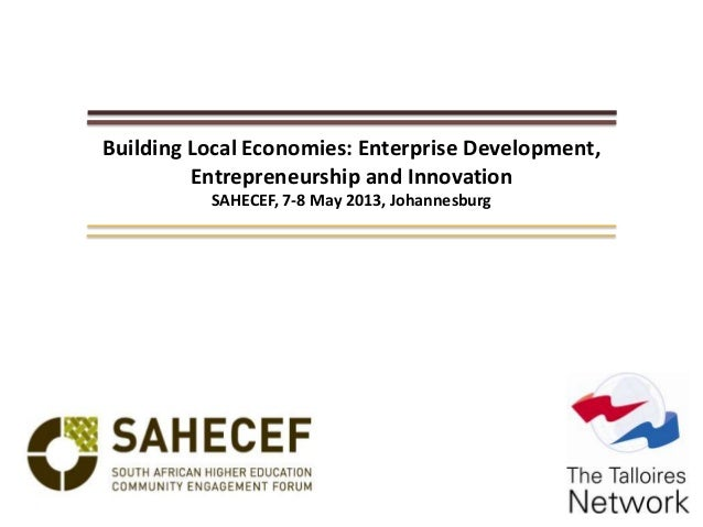 Building Local Economies: Enterprise Development, Entrepreneurship and Innovation SAHECEF, 7-8 May 2013, Johannesburg