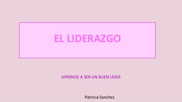 EL LIDERAZGO APRENDE A SER UN BUEN LÍDER Patricia Sanchez