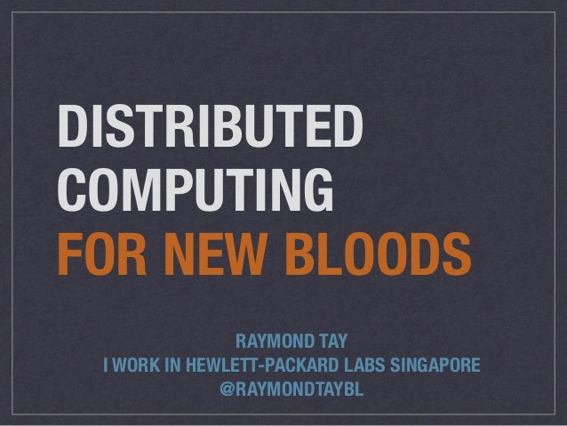 DISTRIBUTED  COMPUTING  FOR NEW BLOODS  RAYMOND TAY  I WORK IN HEWLETT-PACKARD LABS SINGAPORE  @RAYMONDTAYBL