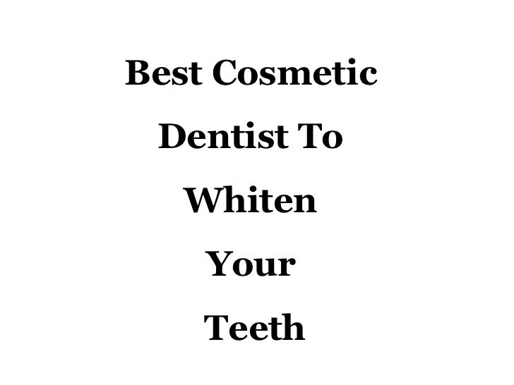 Best Cosmetic  Dentist To  Whiten  Your  Teeth