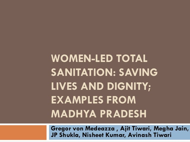 WOMEN-LED TOTALSANITATION: SAVINGLIVES AND DIGNITY;EXAMPLES FROMMADHYA PRADESHGregor von Medeazza , Ajit Tiwari, Megha Jai...