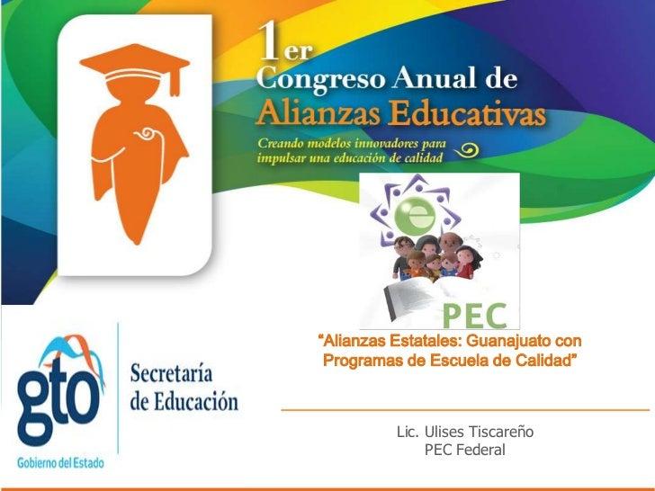 """""""Alianzas Estatales: Guanajuato con Programas de Escuela de Calidad""""          Lic. Ulises Tiscareño               PEC Fede..."""