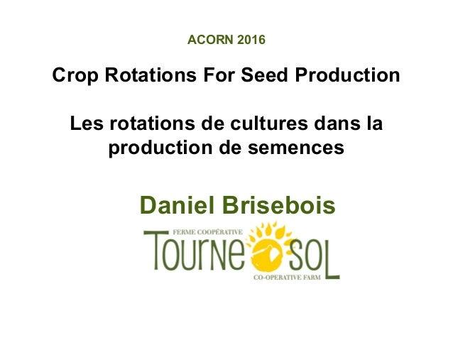 ACORN 2016 Crop Rotations For Seed Production Les rotations de cultures dans la production de semences Daniel Brisebois