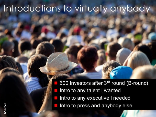 3© Copyright Society3 2015 Copying or distribution is prohibited #Society3 Introductions to virtually anybody 600 Investor...