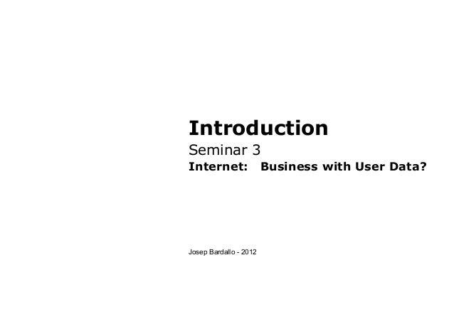 IntroductionSeminar 3Internet: Business with User Data?Josep Bardallo - 2012