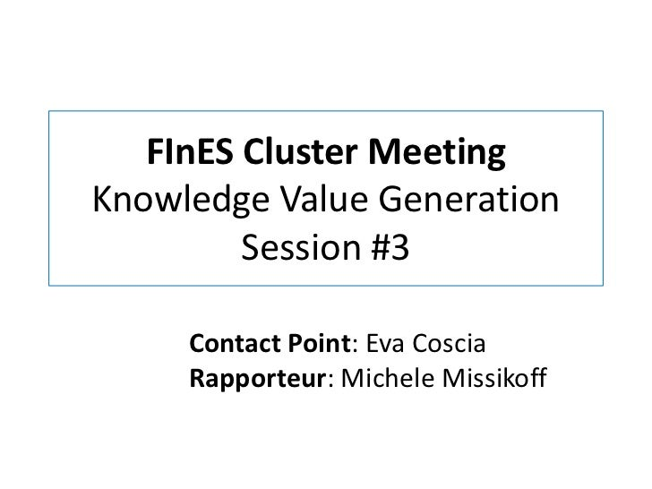 FInES Cluster MeetingKnowledge Value Generation         Session #3     Contact Point: Eva Coscia     Rapporteur: Michele M...