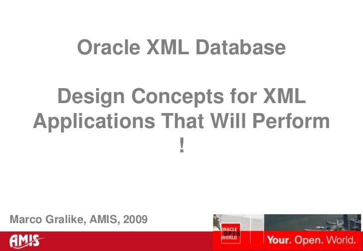 Oracle XML Database<br />Design Concepts for XML Applications That Will Perform ! <br />Marco Gralike, AMIS, 2009<br />