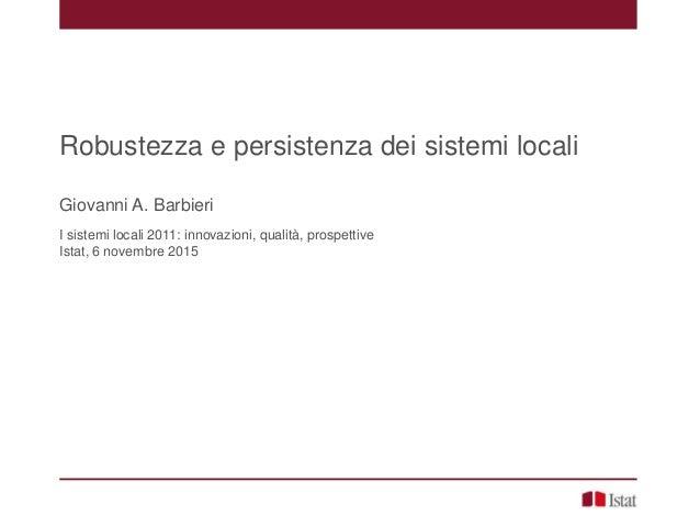 Robustezza e persistenza dei sistemi locali Giovanni A. Barbieri I sistemi locali 2011: innovazioni, qualità, prospettive ...