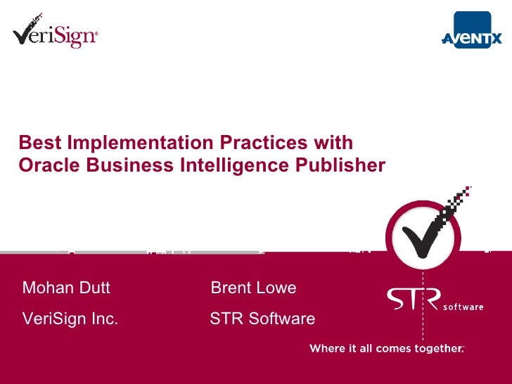 Best Implementation Practices with Oracle Business Intelligence Publisher   Mohan Dutt  Brent Lowe VeriSign Inc.  STR Soft...